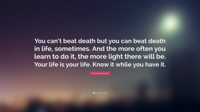"""Charles Bukowski Quote: """"You can't beat death but you can beat death in life, sometimes. And the ..."""