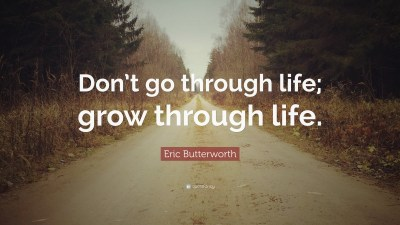 """Eric Butterworth Quote: """"Don't go through life; grow through life."""" (12 wallpapers) - Quotefancy"""