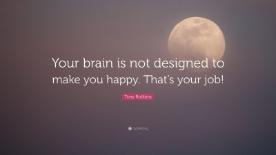 """Tony Robbins Quote: """"Your brain is not designed to make you happy. That's your job!"""" (10 ..."""