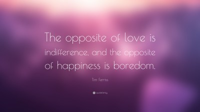 "Tim Ferriss Quote: ""The opposite of love is indifference, and the opposite of happiness is ..."