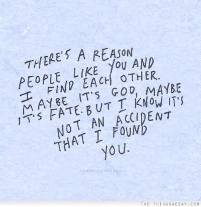 There's A Reason People Like You And I Find Each Other. May Be It's God, Maybe It's Fate. But I ...