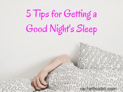 5 Tips on Getting a Good Night's Sleep ~ Rachel Bustin