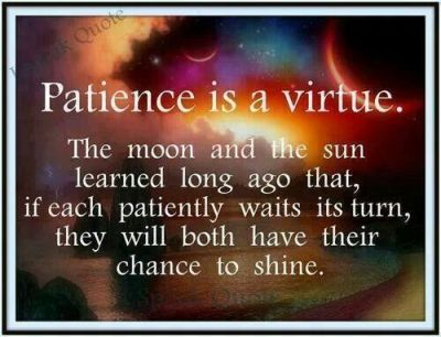 Patience is a Virtue . the moon and the sun learned long ago that, if each patiently waits its ...