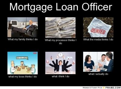 Mortgage Loan Officer What my family thinks I do What my processor thinks I do What the media ...