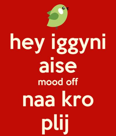hey iggyni aise mood off naa kro plij - KEEP CALM AND CARRY ON Image Generator