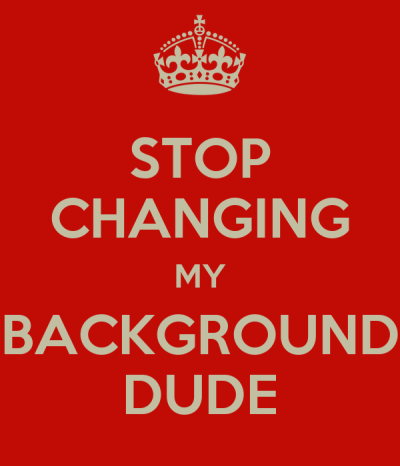 STOP CHANGING MY BACKGROUND DUDE Poster | Anonymous.HEHHEHEH | Keep Calm-o-Matic