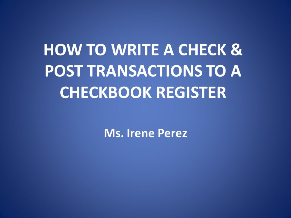 HOW TO WRITE A CHECK   POST TRANSACTIONS TO A CHECKBOOK REGISTER     HOW TO WRITE A CHECK   POST TRANSACTIONS TO A CHECKBOOK REGISTER