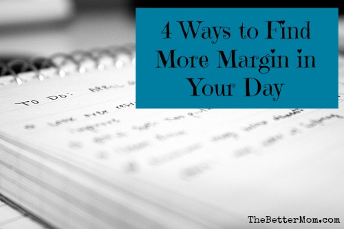 Four Ways to Find More Margin In Your Day — the Better Mom