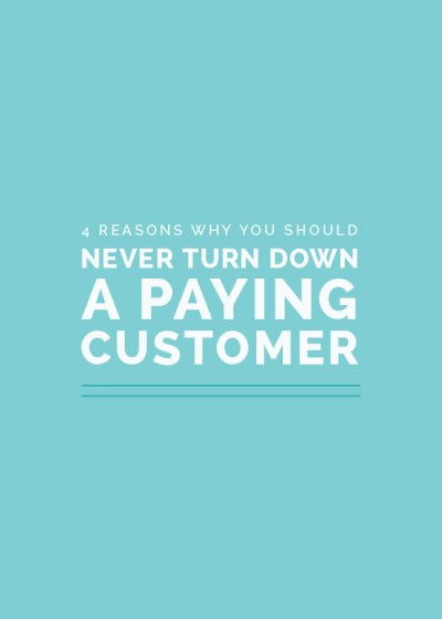 4 Reasons Why You Should Never Turn Down a Paying Customer