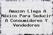 Amazon Mexico. Amazon llega a México para seducir a consumidores y vendedores, Enlaces, Imágenes ...