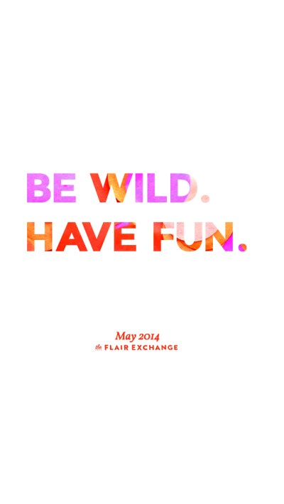 Be Wild. Have Fun. - Free iPhone Wallpaper | The Flair Exchange®The Flair Exchange®