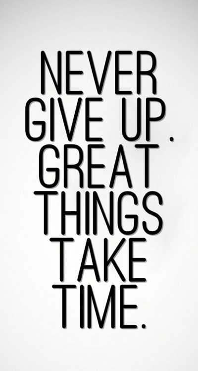 Never Give Up, Great Things Take Time - The iPhone Wallpapers