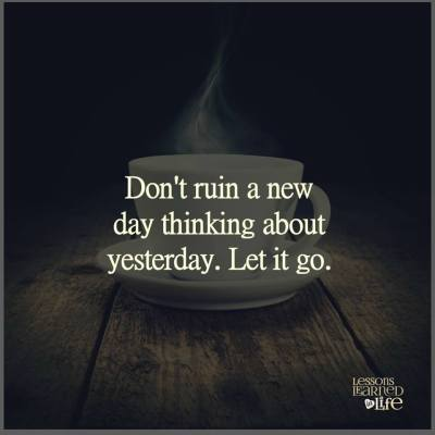 Don't ruin a new day thinking about yesterday. Let it go.