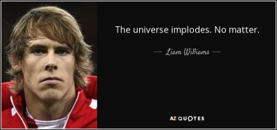 Liam Williams quote: The universe implodes. No matter.