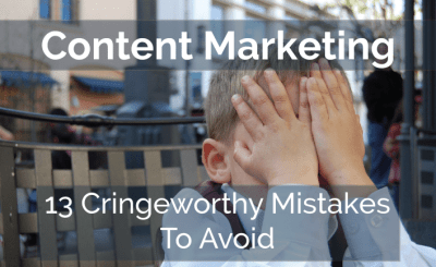 Content Marketing - 13 Cringeworthy Mistakes To Avoid