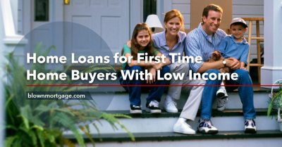 Home Loans for First Time Home Buyers With Low Income - Blown Mortgage