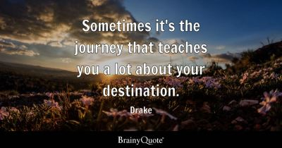 Sometimes it's the journey that teaches you a lot about your destination. - Drake - BrainyQuote