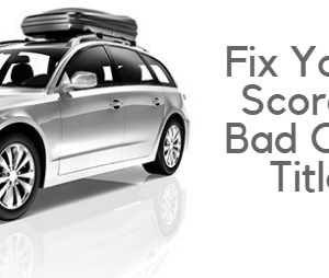 Fix Your Credit Score With A Bad Credit Car Title Loan!