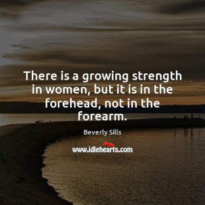 There is a growing strength in women, but it is in the forehead, not in the forearm.