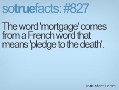 The word 'mortgage' comes from a French word that means 'pledge to the death'.