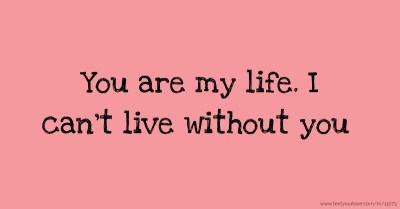 You are my life. I can't live without you. | Text Message by s.....