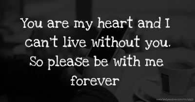 You are my heart and I can't live without you. So... | Text Message by U r mine