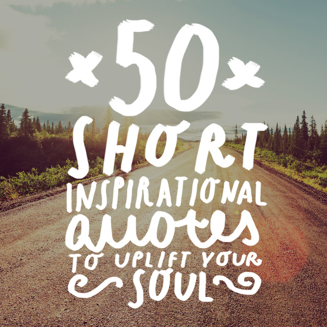 50 Short Inspirational Quotes to Uplift Your Soul   Bright Drops These short inspirational quotes will brighten your day  uplift your soul  and give you the