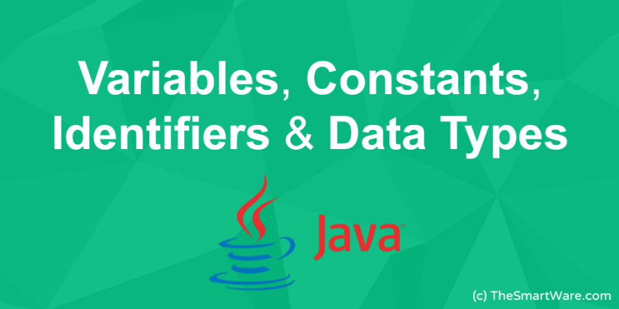 What are Variables, Constants, Identifiers & Data Types (in JAVA) ?