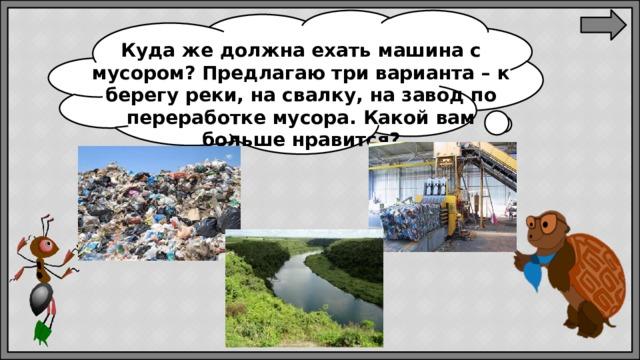 Куда же должна ехать машина с мусором? Предлагаю три варианта – к берегу реки, на свалку, на завод по переработке мусора. Какой вам больше нравится?