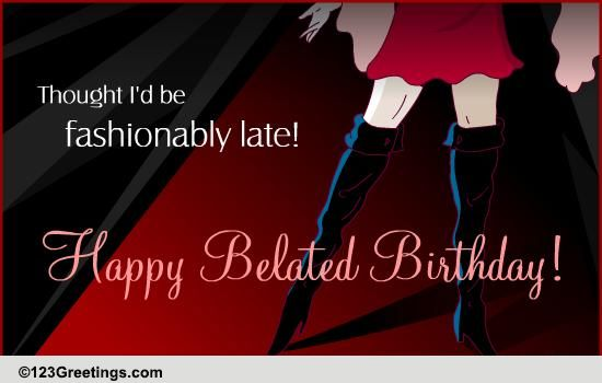 Fashionably Late Free Belated Birthday Wishes Ecards