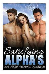 Satisfying Alphas  Contemporary Romance Collection  Contemporary     Title Satisfying Alphas  Contemporary Romance Collection  Contemporary  Romance Bisexual Short Stories