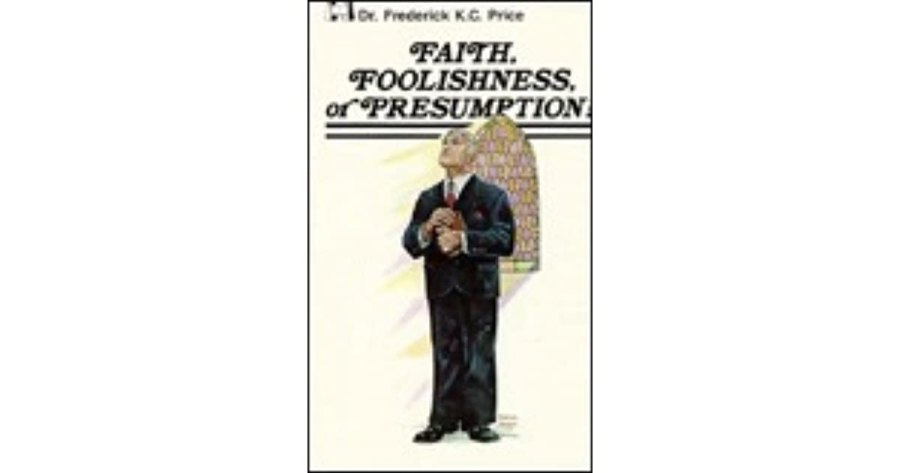 Faith  Foolishness or Presumption by Frederick K C  Price