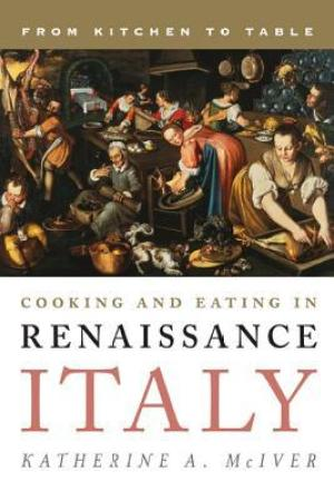 Cooking and Eating in Renaissance Italy: From Kitchen to Table