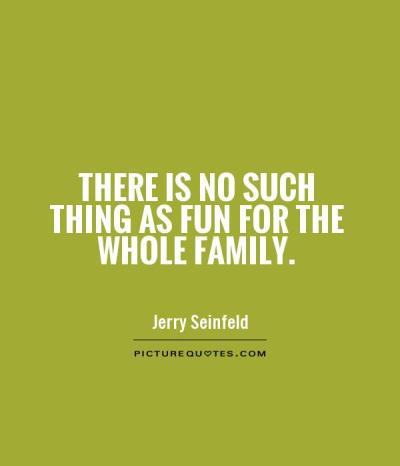 There is no such thing as fun for the whole family ...