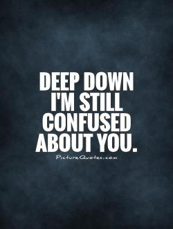 Deep down I m still confused about you   Picture Quotes Deep down I m still confused about you Picture Quote  1