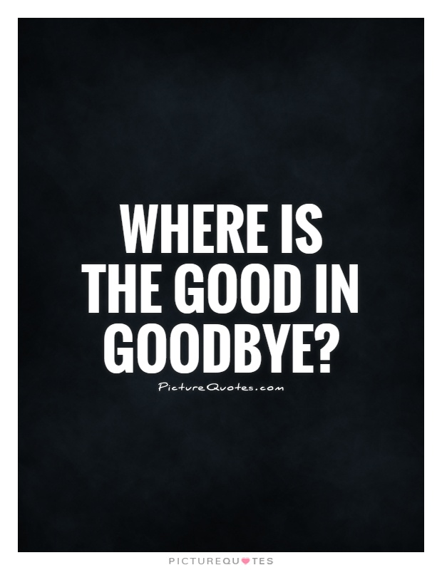Where is the good in goodbye? | Picture Quotes