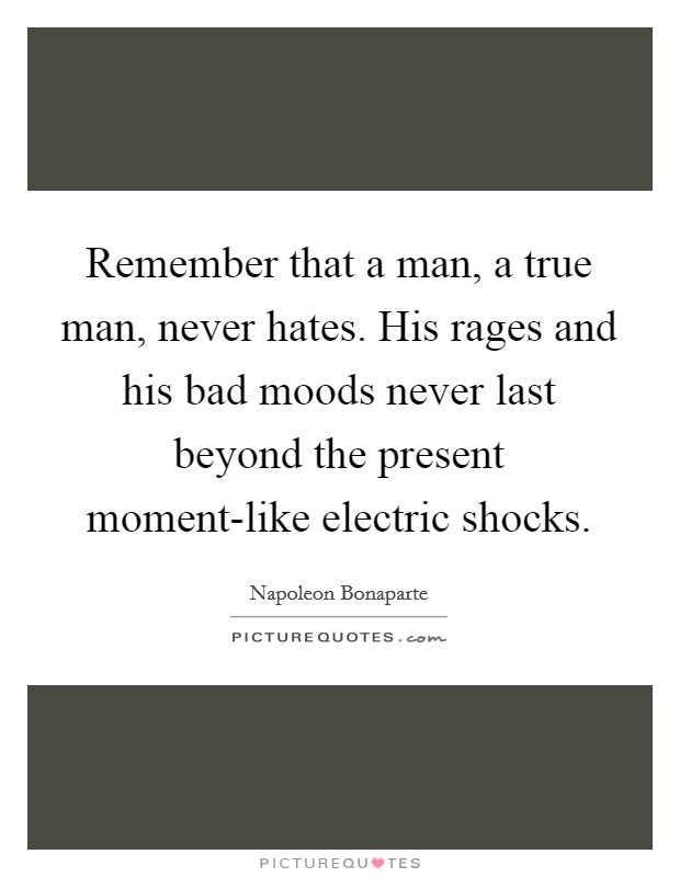 Remember that a man, a true man, never hates. His rages ...