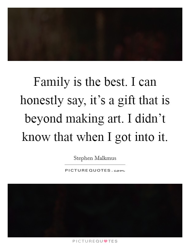 Family is the best. I can honestly say, it's a gift that ...