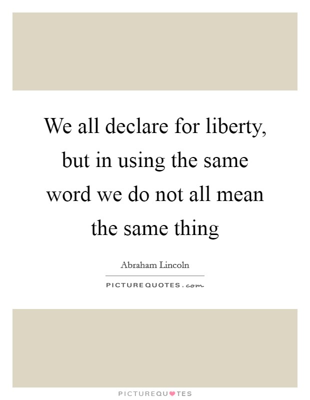 We all declare for liberty, but in using the same word we ...