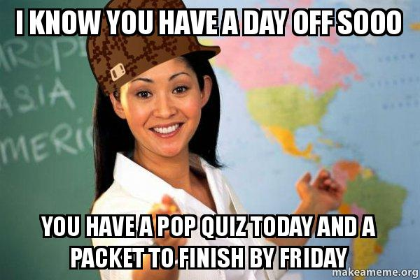 I know you have a day off sooo You have a pop quiz today and a packet to finish by Friday ...
