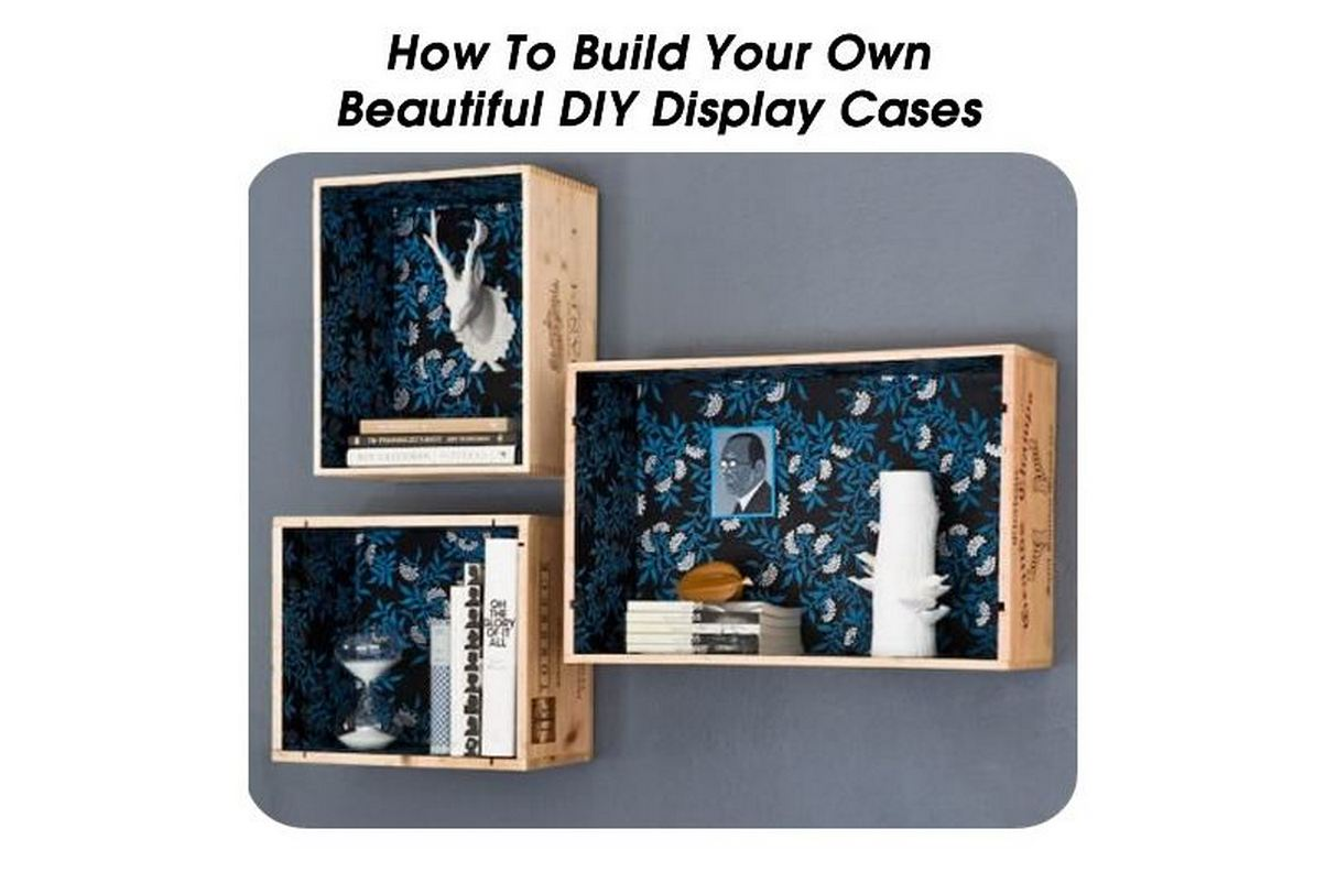 How To Build Your Own Beautiful Diy Display Cases