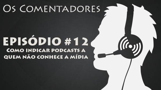 Os Comentadores #12 – Como indicar podcasts