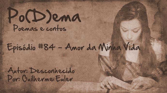 Po(D)ema #84 – Amor da Minha Vida