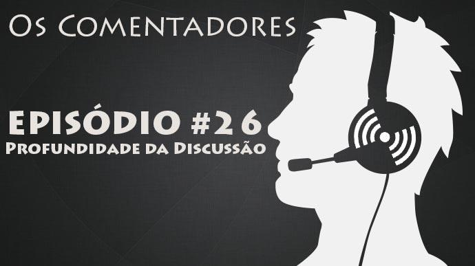 Os Comentadores #26 – Profundidade da Discussío