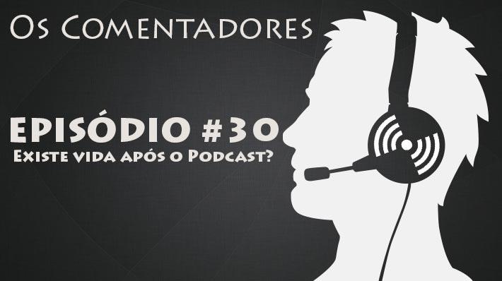 Os Comentadores #30 – Existe vida após o podcast?