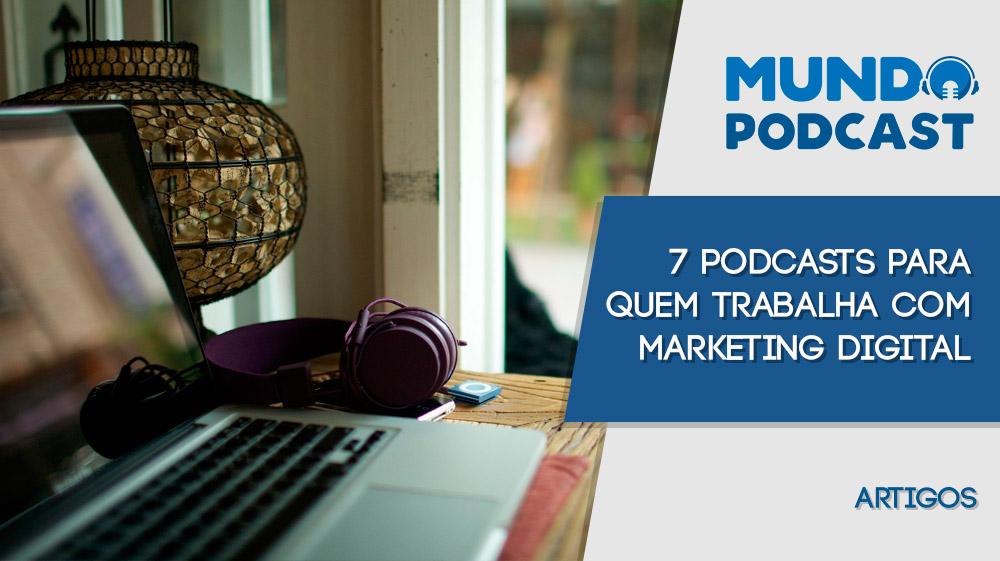 7 podcasts para quem trabalha com Marketing Digital