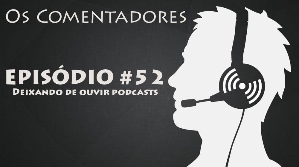 Os Comentadores #52 – Deixando de ouvir podcasts