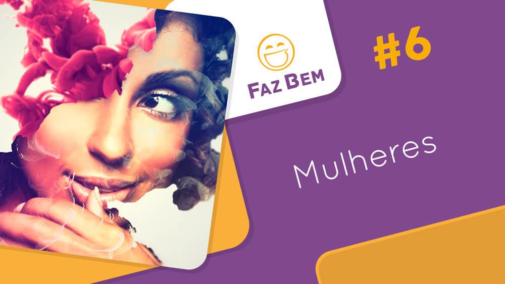 Faz Bem #6 – Mulheres | #OPodcastÉDelas