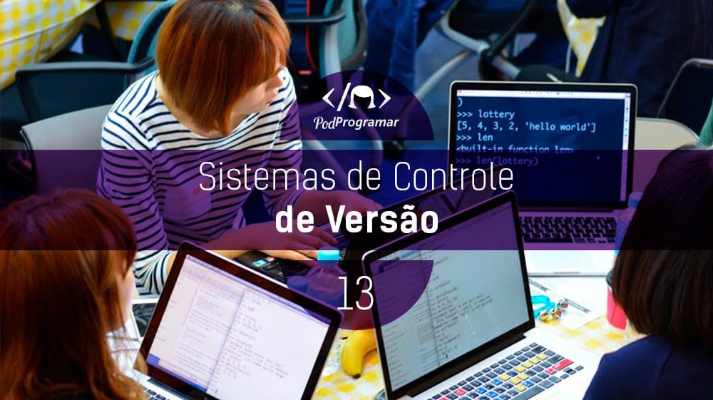 PodProgramar #13 – Sistemas de Controle de Versío