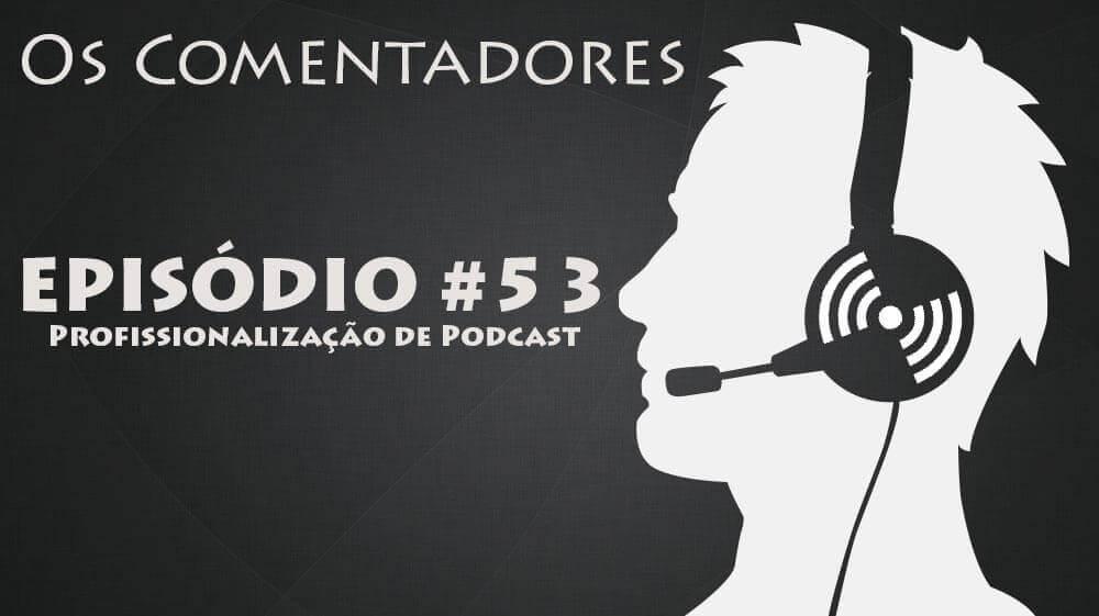 Os Comentadores #53 – Profissionalizaçío de Podcast